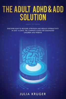 The Adult ADHD & ADD Solution: Discover How to Restore Attention and Reduce Hyperactivity in Just 14 Days. The Complete Guide for Diagnosed Children and Parents (Paperback)