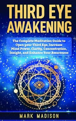 Third Eye Awakening: The Complete Meditation Guide to Open Your Third Eye, Increase Mind Power, Clarity, Concentration, Insight, and Enhance Your Awareness (Paperback)