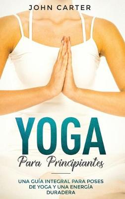 Yoga Para Principiantes: Una Guia Integral Para Poses De Yoga Y Una Energia Duradera (Yoga for Beginners Spanish Version) - Relajacion 1 (Hardback)