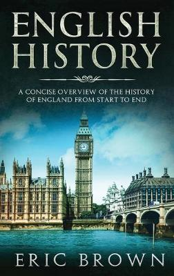English History: A Concise Overview of the History of England from Start to End - Great Britain 1 (Hardback)
