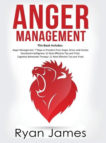 Anger Management: 3 Manuscripts - Anger Management: 7 Steps to Freedom, Emotional Intelligence: 21 Best Tips to Improve Your EQ, Cognitive Behavioral Therapy: 21 Best Tips to Retrain Your Brain (Hardback)