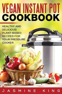 Vegan Instant Pot Cookbook: Healthy and Delicious Plant-Based Recipes for Your Pressure Cooker (Paperback)
