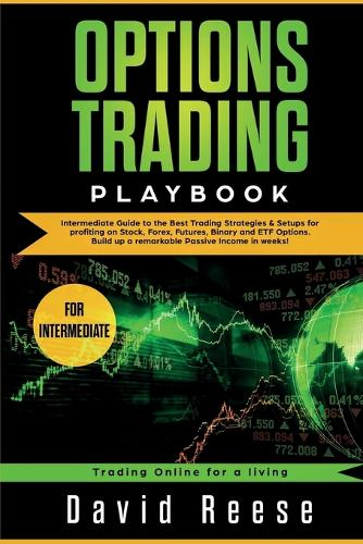 Options Trading Playbook: Intermediate Guide to the Best Trading Strategies & Setups for profiting on Stock, Forex, Futures, Binary and ETF Options. Build up a remarkable Passive Income in weeks! - Trading Online for a Living (Paperback)