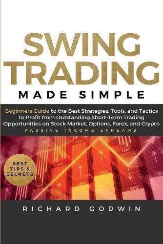 Swing Trading Made Simple: Beginners Guide to the Best Strategies, Tools and Tactics to Profit from Outstanding Short-Term Trading Opportunities on Stock Market, Options, Forex, and Crypto (Paperback)