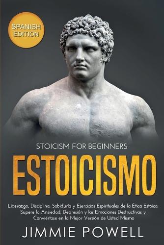 Estoicismo: Liderazgo, Disciplina, Sabiduria y Ejercicios Espirituales de la Etica Estoica. Supere la Ansiedad, Depresion y las Emociones Destructivas y Conviertase en la Mejor Version de Usted Mismo (Paperback)