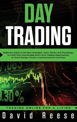 Day Trading: Beginners Guide to the Best Strategies, Tools, Tactics and Psychology to Profit from Outstanding Short-term Trading Opportunities on Stock Market, Futures, Cryptocurrencies and Forex (Hardback)