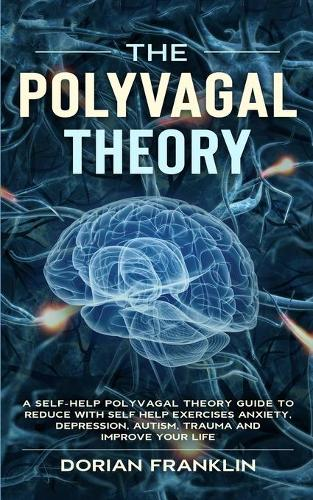 The Polyvagal Theory: A Self-Help Polyvagal Theory Guide to Reduce with Self Help Exercises Anxiety, Depression, Autism, Trauma and Improve Your Life. (Paperback)