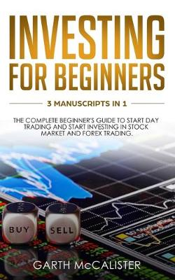Investing For Beginners: 3 Manuscripts in 1 - the Complete Beginner's Guide to Start Day Trading, and Start Investing in Stock Market and Forex Trading (Paperback)