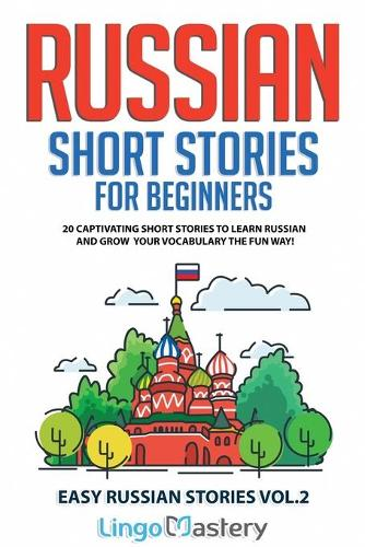 Russian Short Stories for Beginners: 20 Captivating Short Stories to Learn Russian & Grow Your Vocabulary the Fun Way! - Easy Russian Stories 2 (Paperback)