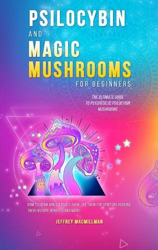 Psilocybin and Magic Mushrooms for Beginners: The Ultimate Guide to Psychedelic Psilocybin Mushrooms - How to Grow and Cultivate Them, Use Them for Spiritual Healing, Their History, Benefits and More (Hardback)
