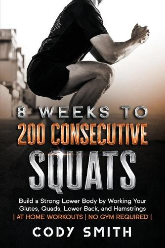 8 Weeks to 200 Consecutive Squats: Build a Strong Lower Body by Working Your Glutes, Quads, Lower Back, and Hamstrings (Paperback)