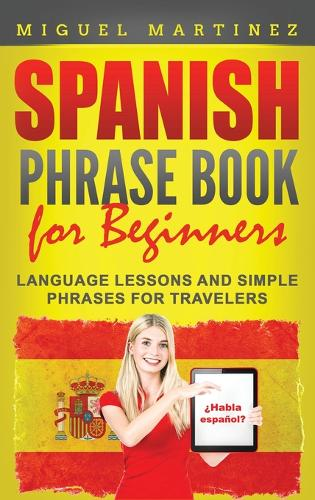 Spanish Phrase Book for Beginners: Language Lessons and Simple Phrases for Travelers (Hardback)