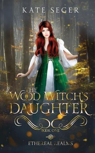The Wood Witch's Daughter: An Ethereal Realms Novel - Ethereal Realms 1 (Paperback)