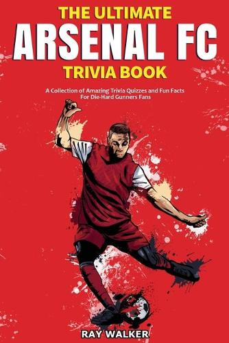 The Ultimate Arsenal FC Trivia Book: A Collection of Amazing Trivia Quizzes and Fun Facts for Die-Hard Gunners Fans! (Paperback)