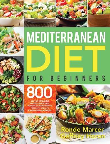 Mediterranean Diet for Beginners: 800 Easy and Flavorful Mediterranean Diet Recipes to Reduce Blood Pressure, Improve Health and Lose Weight (Hardback)