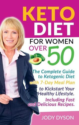 Keto Diet for Women over 50: The Complete Guide to Ketogenic Diet with 7-Day Meal Plan to Kickstart Your Healthy Lifestyle. Including Fast and Delicious Recipes. (Hardback)
