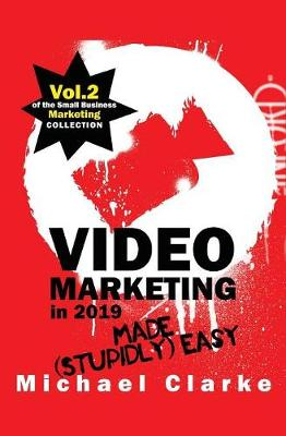 Video Marketing in 2019 Made (Stupidly) Easy - Small Business Marketing Made (Stupidly) Easy 2 (Paperback)
