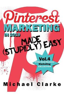 Pinterest Marketing in 2019 Made (Stupidly) Easy - Small Business Marketing Made (Stupidly) Easy 4 (Paperback)