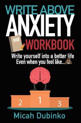 Write Above Anxiety Workbook: Write Yourself Into a Better Life, Even When You Feel Like... - Writing Through the Fog (Paperback)