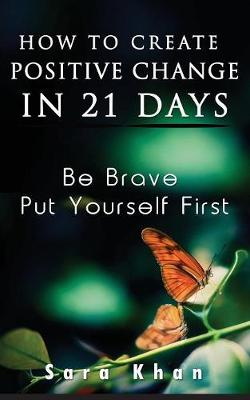 How to Create Positive Change in 21 Days: Be Brave, Put Yourself First (Paperback)