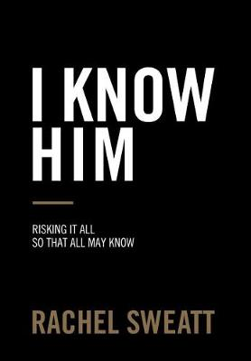 I Know Him: Risking It All So That All May Know (Hardback)