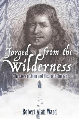 Forged from the Wilderness: The Lives of John and Elizabeth Bunyan (Paperback)