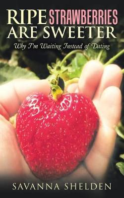 Ripe Strawberries Are Sweeter: Why I'm Waiting Instead of Dating (Paperback)
