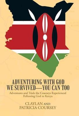 Adventuring with God We Survived-You Can Too: Adventures and Trials the Courseys Experienced Following God to Kenya (Hardback)