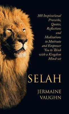 Selah: 300 Inspirational Proverbs, Quotes, Reflections and Meditations to Motivate and Empower You to Think with a Kingdom Mind-Set (Hardback)