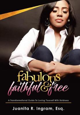 Fabulous Faithful & Free: A Transformational Guide to Loving Yourself with Boldness (Hardback)