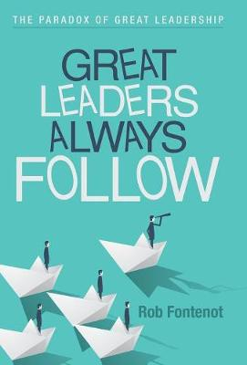 Great Leaders Always Follow: The Paradox of Great Leadership (Hardback)