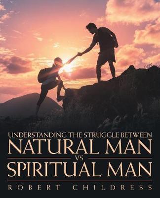 Understanding the Struggle Between Natural Man vs. Spiritual Man (Paperback)