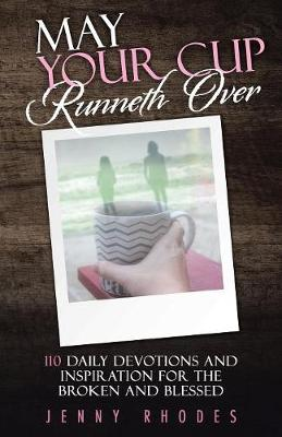 May Your Cup Runneth Over: 110 Daily Devotions and Inspiration for the Broken and Blessed (Paperback)