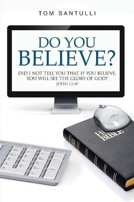 Do You Believe?: Did I Not Tell You That If You Believe, You Will See the Glory of God? (Paperback)