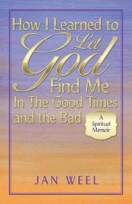 How I Learned to Let God Find Me in the Good Times and the Bad: A Spiritual Memoir (Paperback)