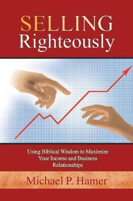 Selling Righteously: Using Biblical Wisdom to Maximize Your Income and Business Relationships (Paperback)
