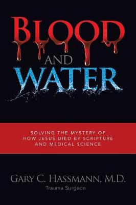 Blood and Water: Solving the Mystery of How Jesus Died by Scripture and Medical Science (Paperback)