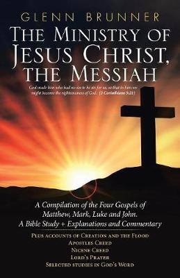 The Ministry of Jesus Christ, the Messiah: A Compilation of the Four Gospels of Matthew, Mark, Luke and John. a Bible Study + Explanations and Commentary (Paperback)