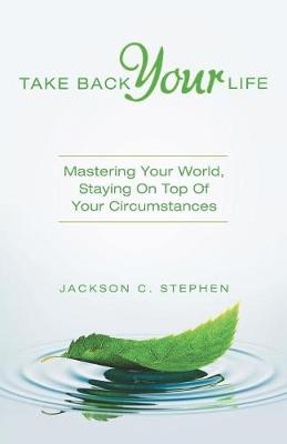 Take Back Your Life: Mastering Your World, Staying on Top of Your Circumstances (Paperback)