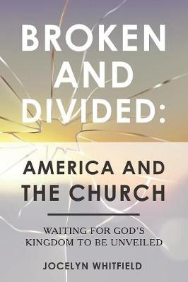 Broken and Divided: America and the Church: Waiting for God's Kingdom to Be Unveiled (Paperback)