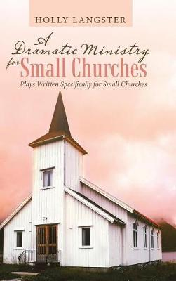A Dramatic Ministry for Small Churches: Plays Written Specifically for Small Churches (Hardback)