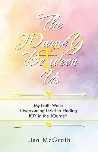 The Journey Between Us: My Faith Walk: Overcoming Grief to Finding Joy in the Journey (Paperback)