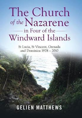 The Church of the Nazarene in Four of the Windward Islands: St Lucia, St Vincent, Grenada and Dominica 1978 - 2010 (Hardback)
