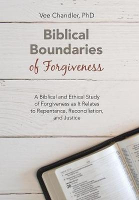 Biblical Boundaries of Forgiveness: A Biblical and Ethical Study of Forgiveness as It Relates to Repentance, Reconciliation, and Justice (Hardback)