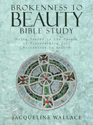 Brokenness to Beauty Bible Study: Going Deeper to the Source of Transforming Your Brokenness to Beauty (Paperback)