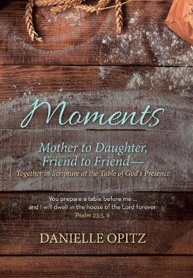 Moments: Mother to Daughter, Friend to Friend-Together in Scripture at the Table of God's Presence (Hardback)