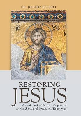 Restoring Jesus: A Fresh Look at Ancient Prophecies, Divine Signs, and Eyewitness Testimonies (Hardback)
