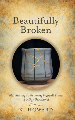 Beautifully Broken: Maintaining Faith During Difficult Times: 40 Day Devotional (Hardback)
