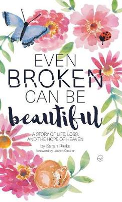 Even Broken Can Be Beautiful: A Story of Life, Loss, and the Hope of Heaven (Hardback)