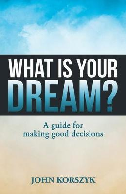 What Is Your Dream?: A Guide for Making Good Decisions (Paperback)